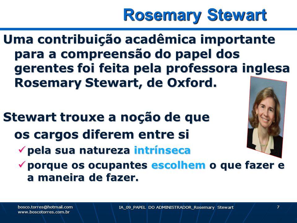 IA_09_PAPEL DO ADMINISTRADOR_Rosemary Stewart 8 Dimensões dos cargos gerenciais Em seu esquema, os cargos gerenciais têm 3 dimensões: 1 – Exigências 2 – Restrições 3 - Escolhas bosco.torres@hotmail.com www.boscotorres.com.br