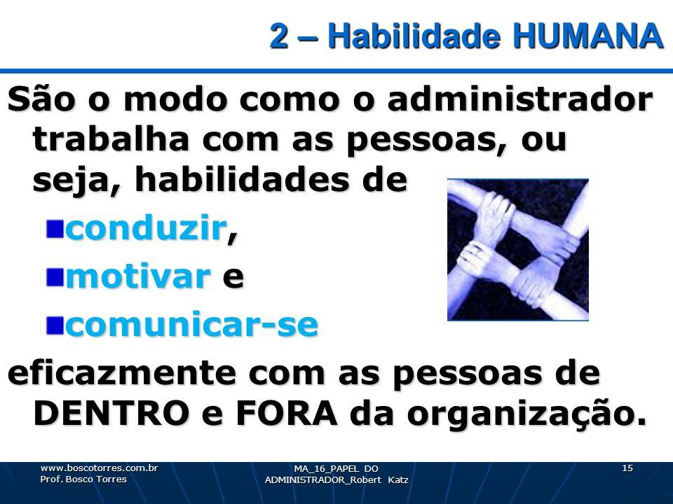 2 – Habilidade HUMANA 2 – Habilidade HUMANA São o modo como o administrador trabalha com as pessoas, ou seja, habilidades de conduzir, motivar e comun