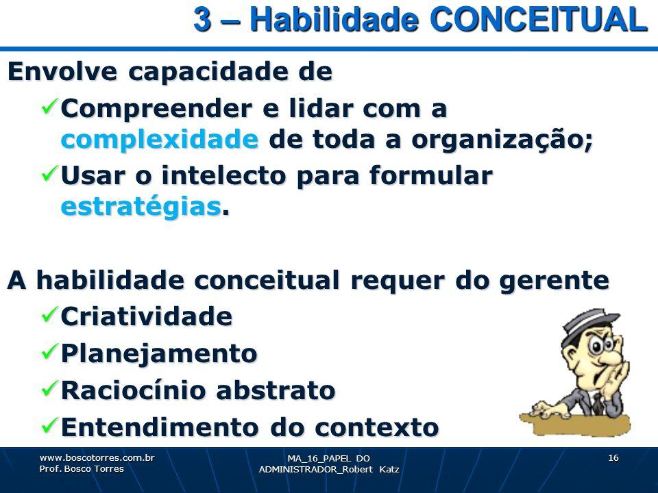 MA_16_PAPEL DO ADMINISTRADOR_Robert Katz 16 3 – Habilidade CONCEITUAL 3 – Habilidade CONCEITUAL Envolve capacidade de Compreender e lidar com a comple