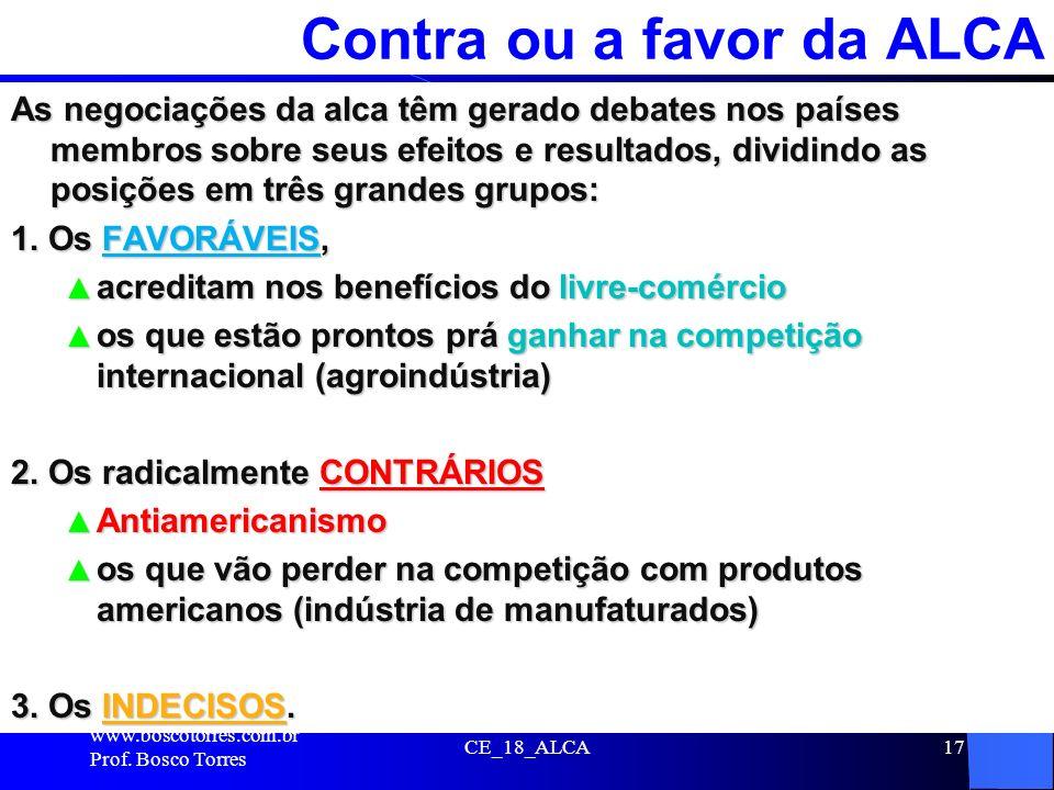 CE_18_ALCA17 Contra ou a favor da ALCA As negociações da alca têm gerado debates nos países membros sobre seus efeitos e resultados, dividindo as posi