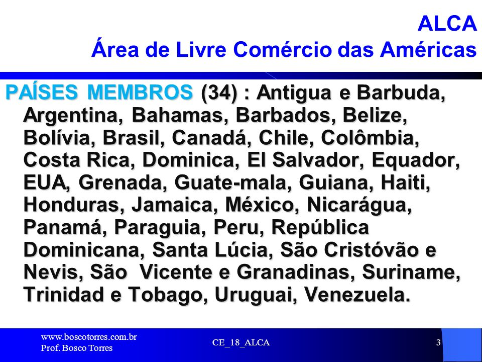 3 ALCA Área de Livre Comércio das Américas PAÍSES MEMBROS (34) : Antigua e Barbuda, Argentina, Bahamas, Barbados, Belize, Bolívia, Brasil, Canadá, Chi