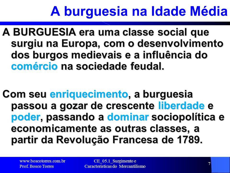 CE_05.1_Surgimento e Características do Mercantilismo 8 A burguesia atualmente Refere-se àqueles que exercem profissões liberais, estando mais ou menos ligados às esferas dirigentes e detentoras da economia, ou seja, a CLASSE MÉDIA.