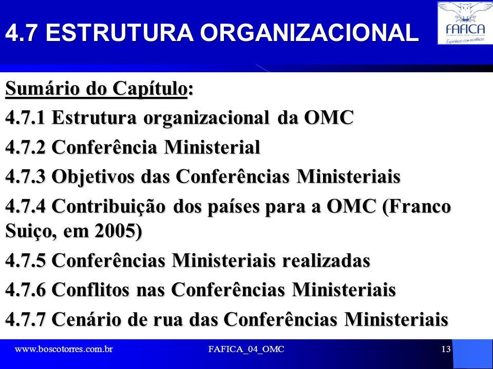 4.7 ESTRUTURA ORGANIZACIONAL Sumário do Capítulo: 4.7.1 Estrutura organizacional da OMC 4.7.2 Conferência Ministerial 4.7.3 Objetivos das Conferências Ministeriais 4.7.4 Contribuição dos países para a OMC (Franco Suiço, em 2005) 4.7.5 Conferências Ministeriais realizadas 4.7.6 Conflitos nas Conferências Ministeriais 4.7.7 Cenário de rua das Conferências Ministeriais www.boscotorres.com.brFAFICA_04_OMC13
