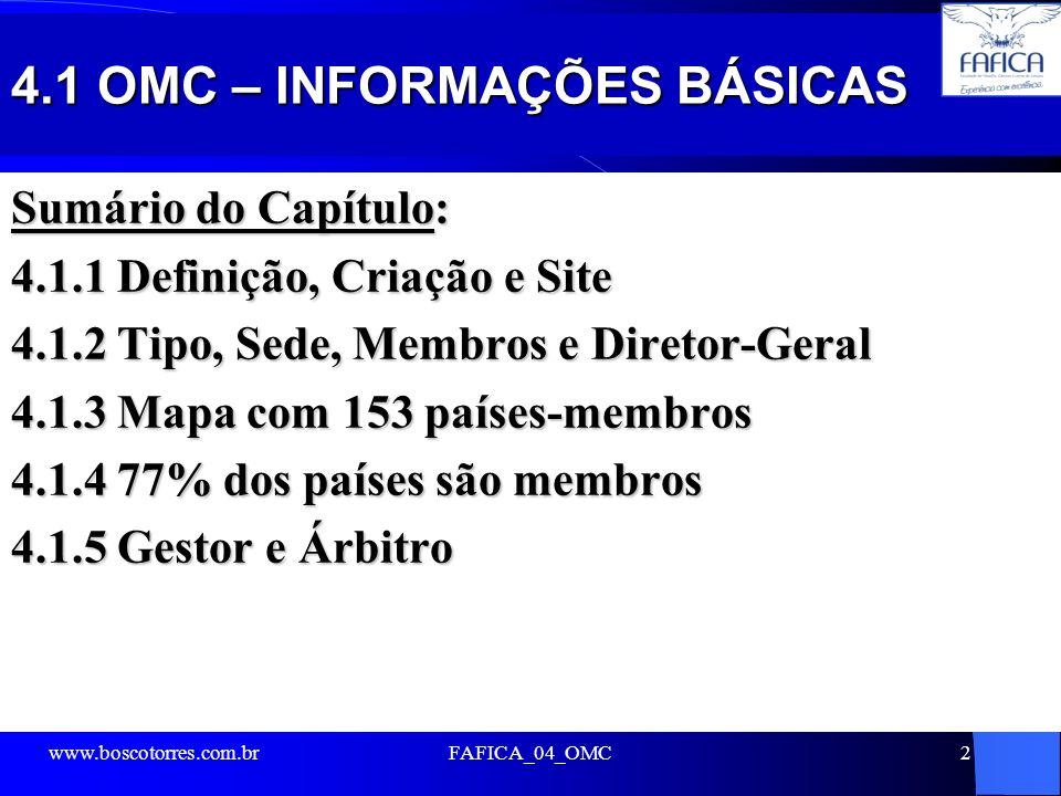 4.1 OMC – INFORMAÇÕES BÁSICAS Sumário do Capítulo: 4.1.1 Definição, Criação e Site 4.1.2 Tipo, Sede, Membros e Diretor-Geral 4.1.3 Mapa com 153 países-membros 4.1.4 77% dos países são membros 4.1.5 Gestor e Árbitro www.boscotorres.com.brFAFICA_04_OMC2