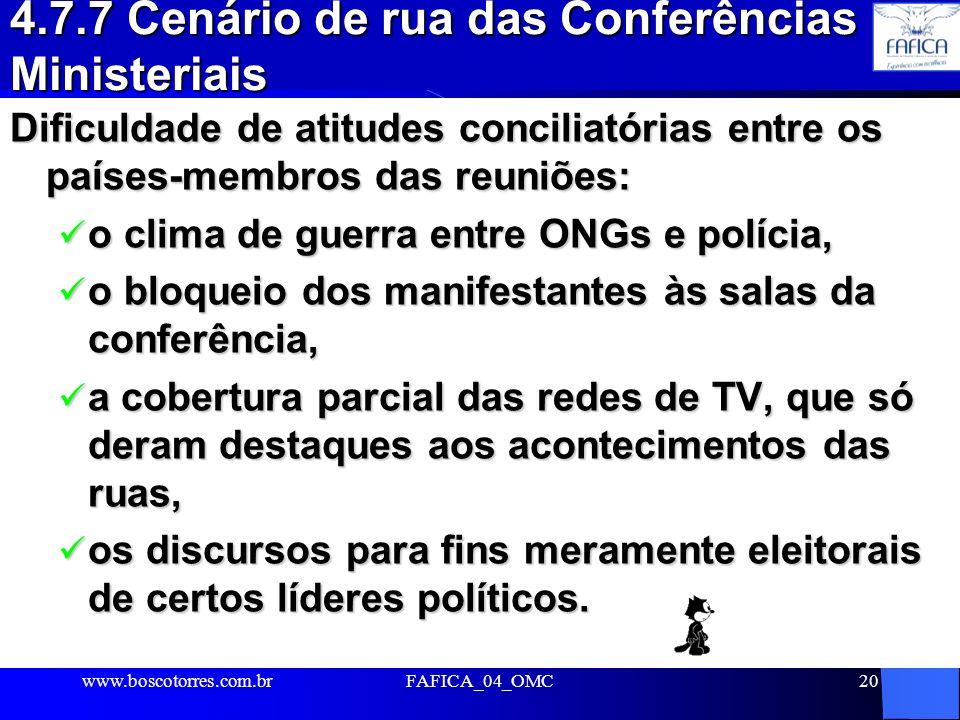 FAFICA_04_OMC20 4.7.7 Cenário de rua das Conferências Ministeriais Dificuldade de atitudes conciliatórias entre os países-membros das reuniões: o clima de guerra entre ONGs e polícia, o clima de guerra entre ONGs e polícia, o bloqueio dos manifestantes às salas da conferência, o bloqueio dos manifestantes às salas da conferência, a cobertura parcial das redes de TV, que só deram destaques aos acontecimentos das ruas, a cobertura parcial das redes de TV, que só deram destaques aos acontecimentos das ruas, os discursos para fins meramente eleitorais de certos líderes políticos.