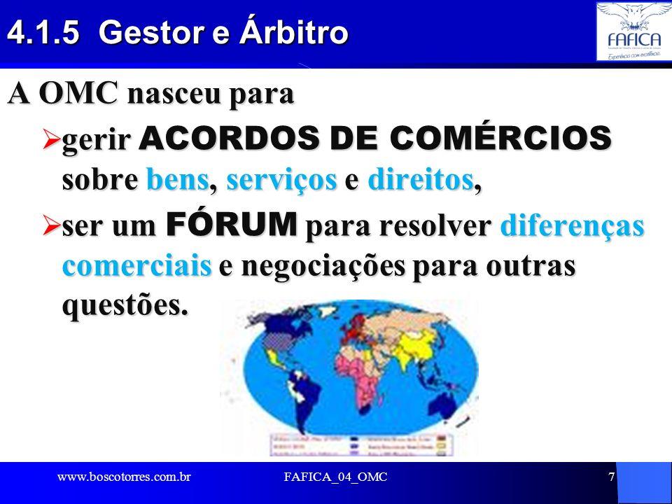 FAFICA_04_OMC18 4.7.5 Conferências Ministeriais realizadas Desde o início de suas atividades, em janeiro de 1995, a OMC já realizou cinco Conferências Ministeriais: 1 – Cingapura (país asiático) – 9-13/dez/96 2 – Genebra (Suíça) – 18-20/mai/98 3 – Seattle (EUA) – 30-nov e 3-dez/99 4 – Doha (Catar-península arábica) – 9-13/nov/01 5 – Cancún (México) – 10-14-set/03 6 – Hong Kong (China) –13-18/dez/05 www.boscotorres.com.br