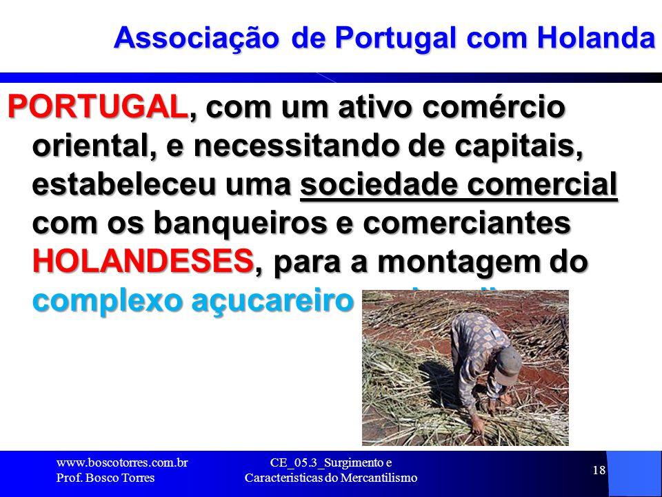 CE_05.3_Surgimento e Caracteristicas do Mercantilismo 18 Associação de Portugal com Holanda PORTUGAL, com um ativo comércio oriental, e necessitando d
