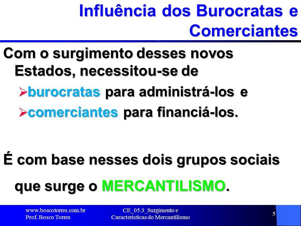 CE_05.3_Surgimento e Caracteristicas do Mercantilismo 5 Influência dos Burocratas e Comerciantes Com o surgimento desses novos Estados, necessitou-se