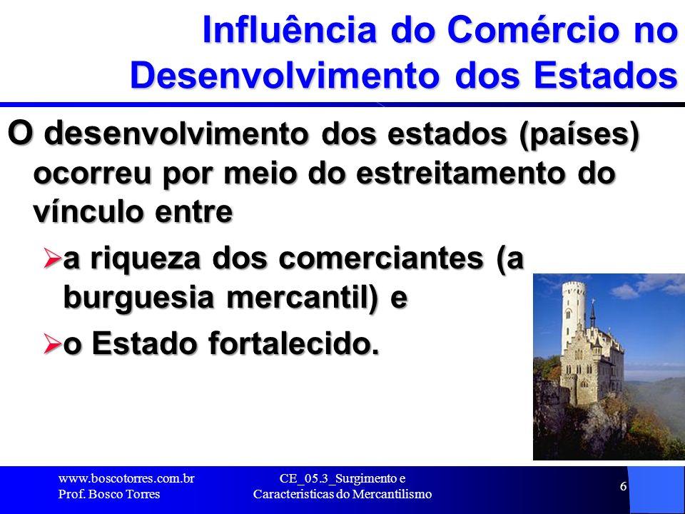 CE_05.3_Surgimento e Caracteristicas do Mercantilismo 6 Influência do Comércio no Desenvolvimento dos Estados O desenvolvimento dos estados (países) o