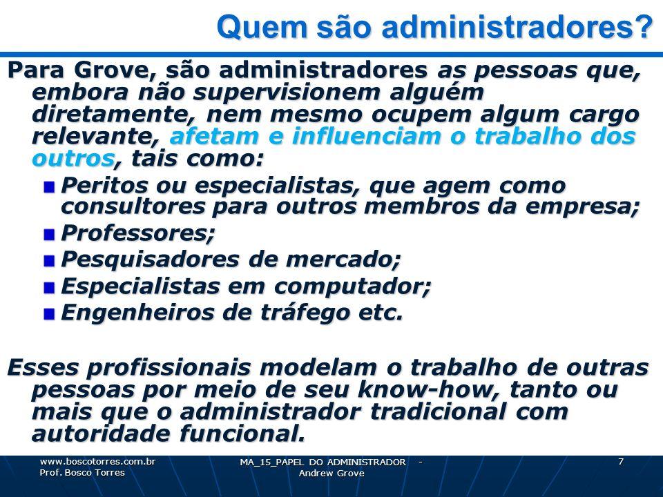 MA_15_PAPEL DO ADMINISTRADOR - Andrew Grove 8 Alta performance Alta performance Para Grove, há três idéias básicas que orientam a ADMINISTRAÇÃO DE ALTA PERFORMANCE: 1 – Alta Produtividade (os resultados, em quantidade e qualidade) 2 – Trabalho em Equipe (a união, a cooperação das pessoas) 3 – Empenho Individual (a maximização de esforço de cada um) www.boscotorres.com.br Prof.