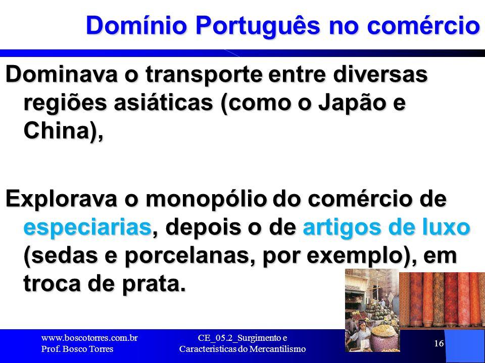 CE_05.2_Surgimento e Caracteristicas do Mercantilismo 16 Domínio Português no comércio Dominava o transporte entre diversas regiões asiáticas (como o