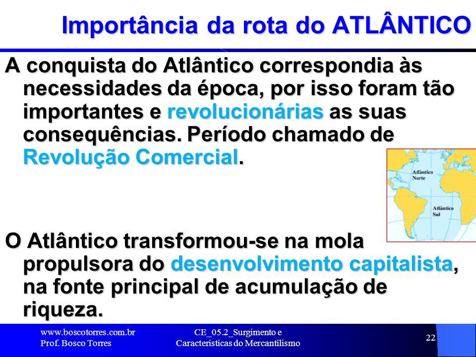 CE_05.2_Surgimento e Caracteristicas do Mercantilismo 22 Importância da rota do ATLÂNTICO A conquista do Atlântico correspondia às necessidades da épo