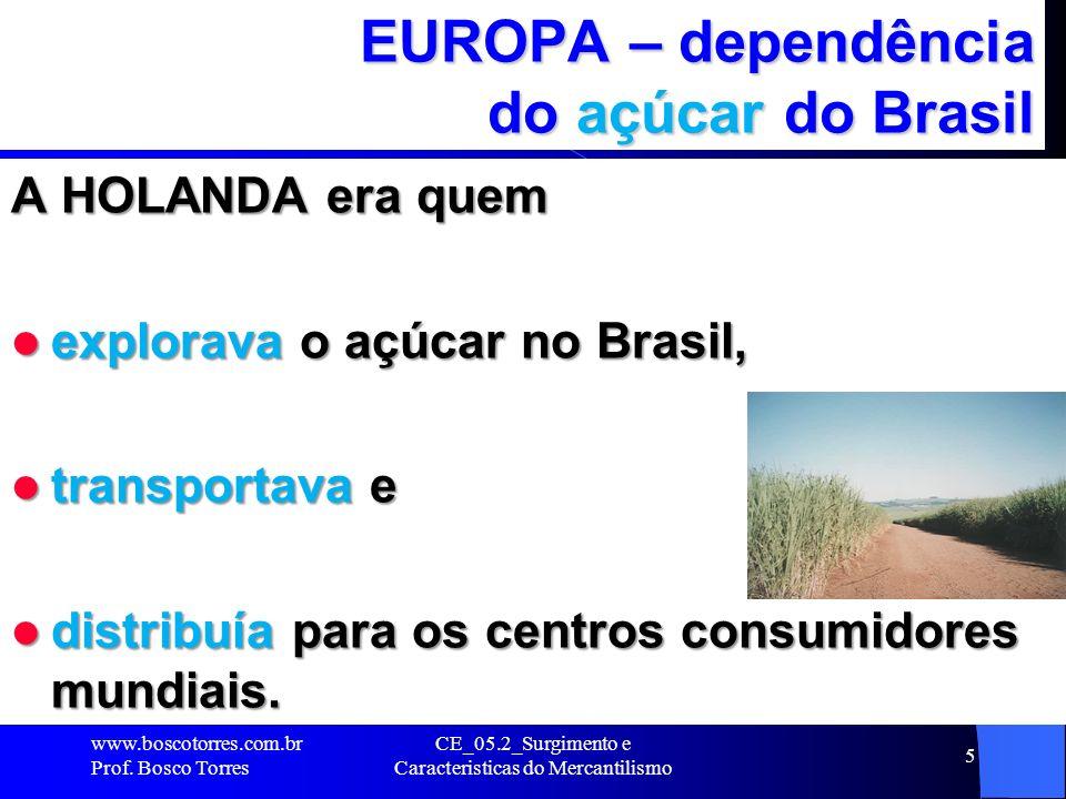 CE_05.2_Surgimento e Caracteristicas do Mercantilismo 5 EUROPA – dependência do açúcar do Brasil A HOLANDA era quem explorava o açúcar no Brasil, expl