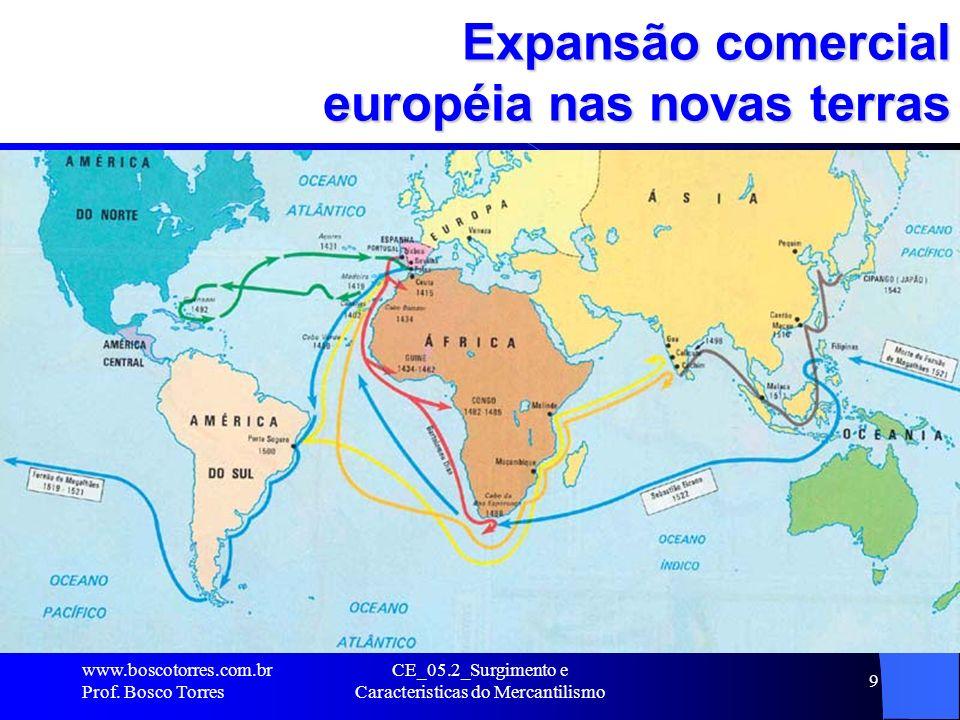 CE_05.2_Surgimento e Caracteristicas do Mercantilismo 9 Expansão comercial européia nas novas terras. www.boscotorres.com.br Prof. Bosco Torres