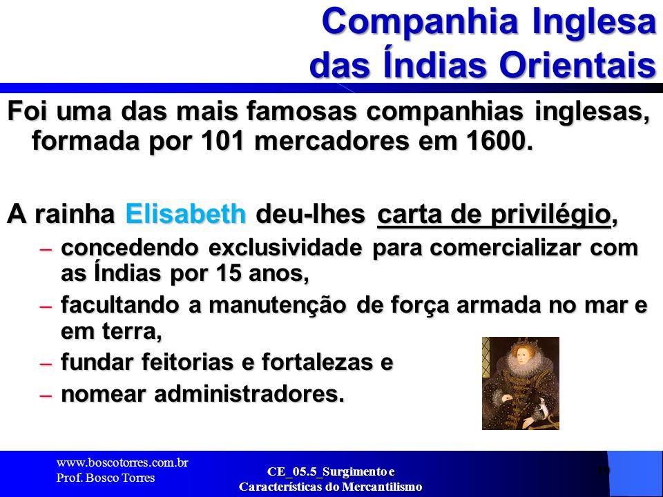 10 Companhia Inglesa das Índias Orientais Foi uma das mais famosas companhias inglesas, formada por 101 mercadores em 1600. A rainha Elisabeth deu-lhe