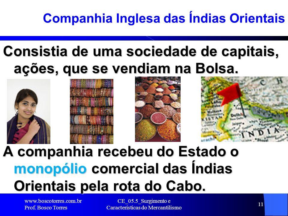 CE_05.5_Surgimento e Características do Mercantilismo 11 Companhia Inglesa das Índias Orientais Consistia de uma sociedade de capitais, ações, que se