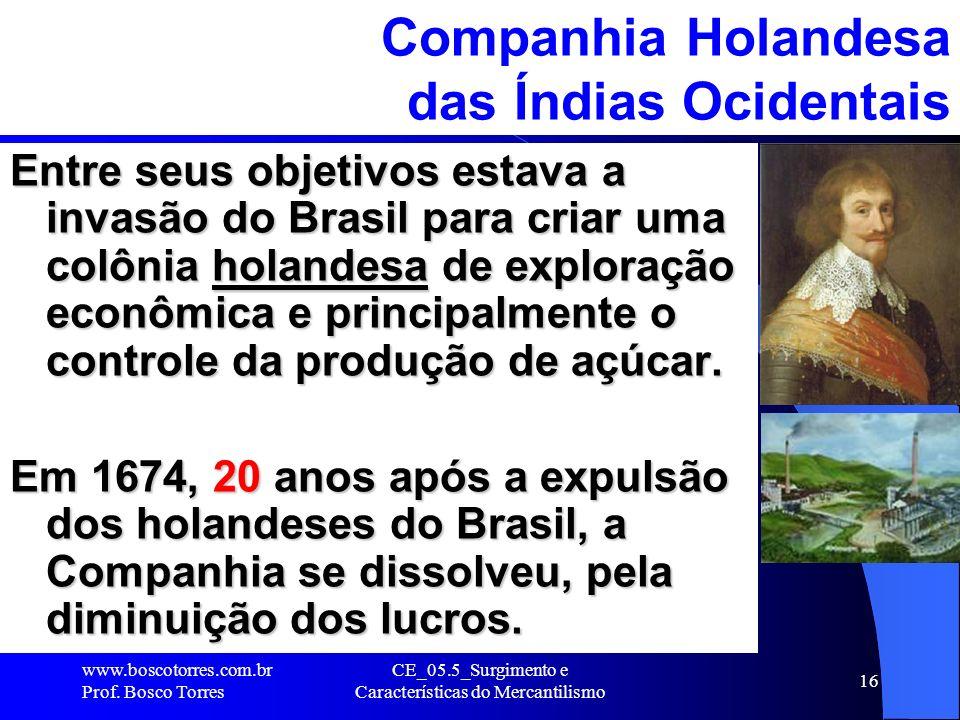CE_05.5_Surgimento e Características do Mercantilismo 16 Companhia Holandesa das Índias Ocidentais Entre seus objetivos estava a invasão do Brasil par