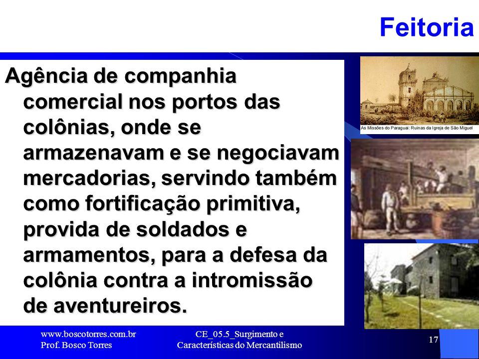 CE_05.5_Surgimento e Características do Mercantilismo 17Feitoria Agência de companhia comercial nos portos das colônias, onde se armazenavam e se nego