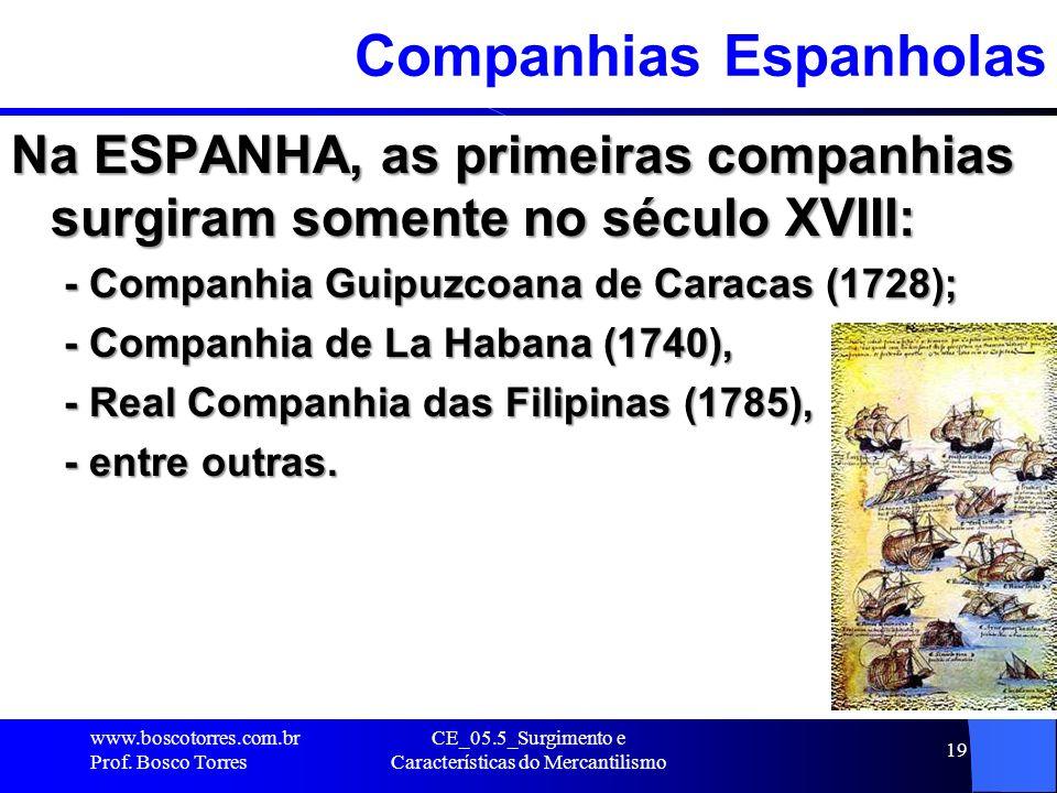 CE_05.5_Surgimento e Características do Mercantilismo 19 Companhias Espanholas Na ESPANHA, as primeiras companhias surgiram somente no século XVIII: -