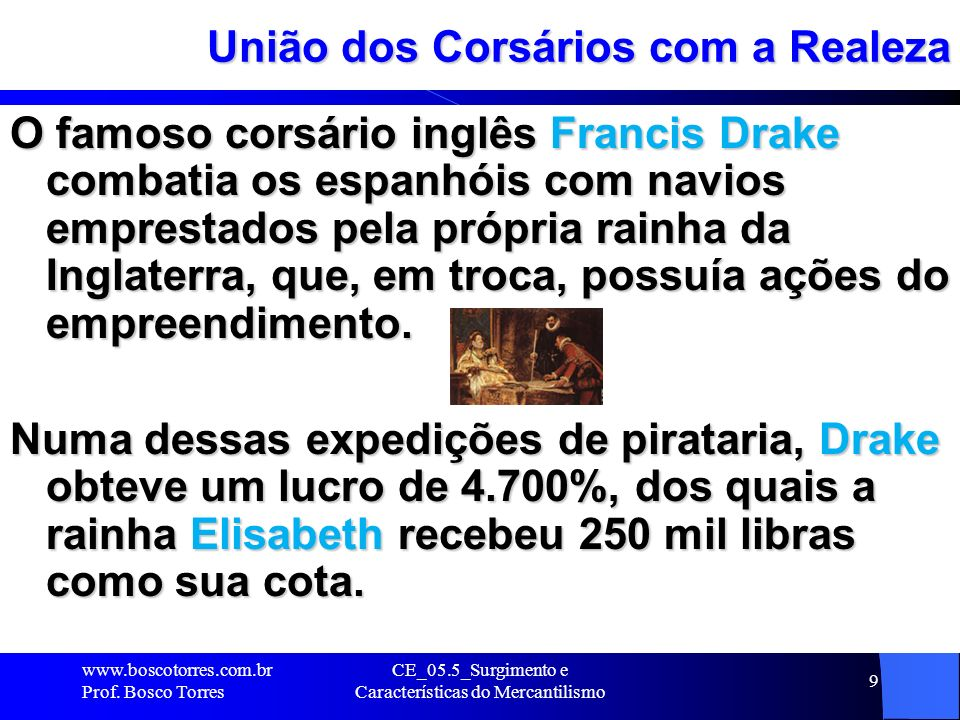 CE_05.5_Surgimento e Características do Mercantilismo 9 União dos Corsários com a Realeza O famoso corsário inglês Francis Drake combatia os espanhóis