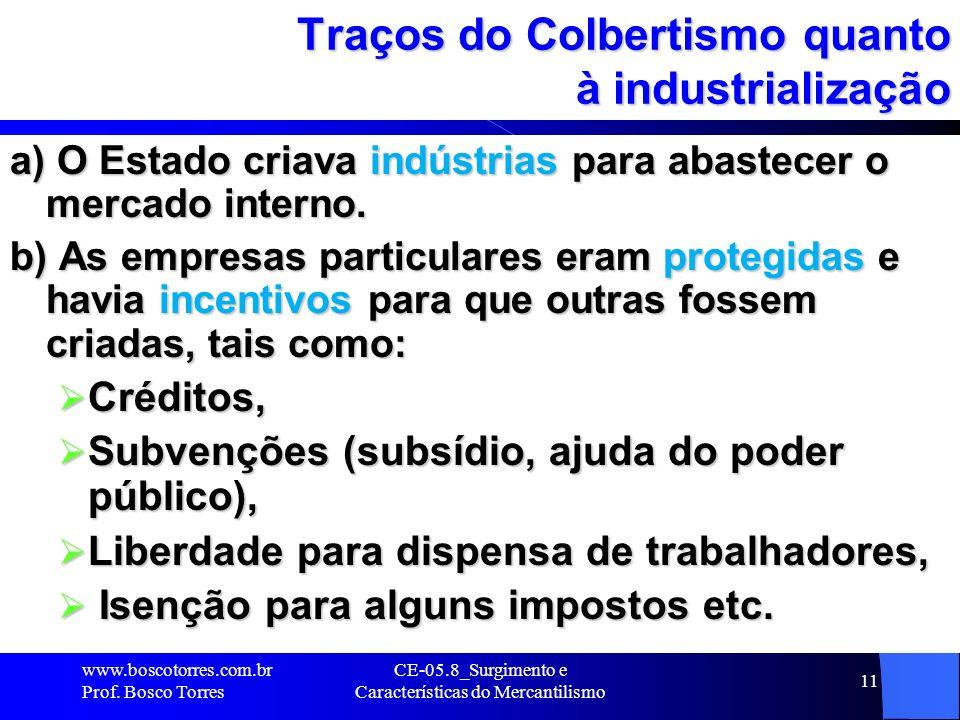 CE-05.8_Surgimento e Características do Mercantilismo 11 Traços do Colbertismo quanto à industrialização a) O Estado criava indústrias para abastecer