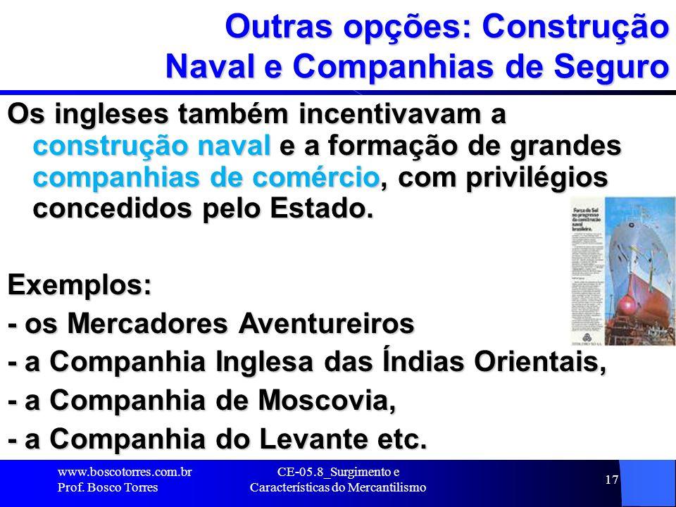 CE-05.8_Surgimento e Características do Mercantilismo 17 Outras opções: Construção Naval e Companhias de Seguro Os ingleses também incentivavam a cons