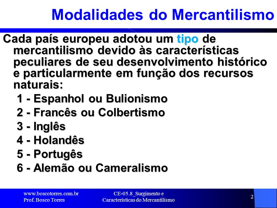 CE-05.8_Surgimento e Características do Mercantilismo 2 Modalidades do Mercantilismo Cada país europeu adotou um tipo de mercantilismo devido às carac
