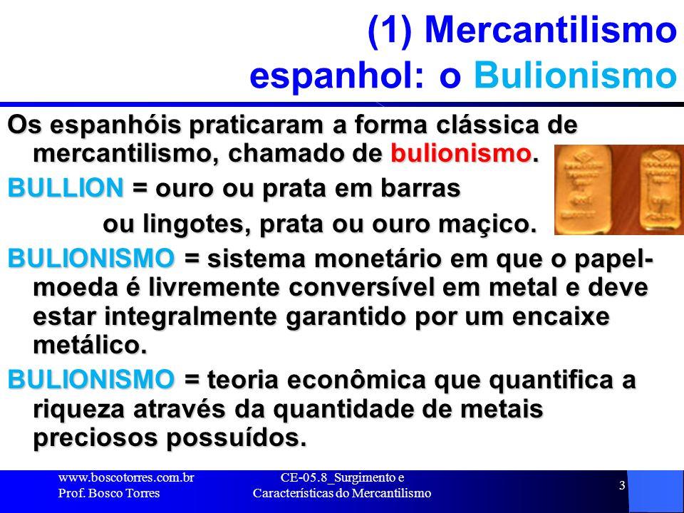 CE-05.8_Surgimento e Características do Mercantilismo 3 (1) Mercantilismo espanhol: o Bulionismo Os espanhóis praticaram a forma clássica de mercantil