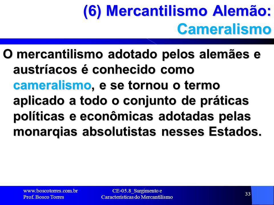 CE-05.8_Surgimento e Características do Mercantilismo 33 (6) Mercantilismo Alemão: Cameralismo O mercantilismo adotado pelos alemães e austríacos é co