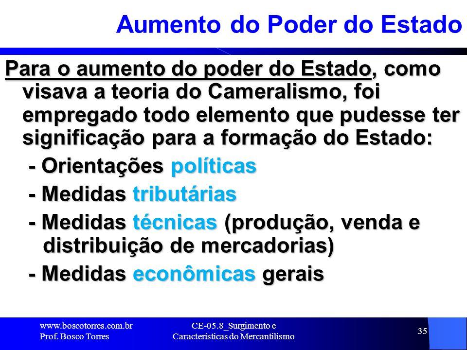 CE-05.8_Surgimento e Características do Mercantilismo 35 Aumento do Poder do Estado Para o aumento do poder do Estado, como visava a teoria do Cameral
