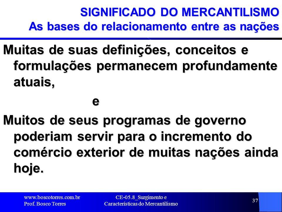 CE-05.8_Surgimento e Características do Mercantilismo 37 SIGNIFICADO DO MERCANTILISMO As bases do relacionamento entre as nações Muitas de suas defini