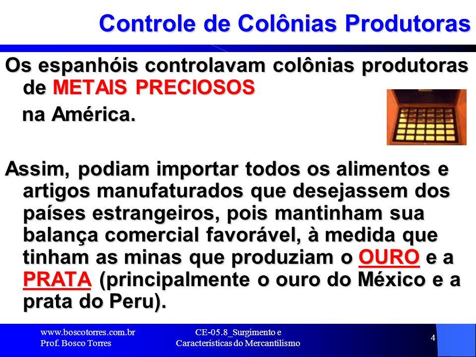 CE-05.8_Surgimento e Características do Mercantilismo 4 Controle de Colônias Produtoras Os espanhóis controlavam colônias produtoras de METAIS PRECIOS