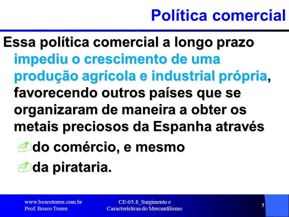CE-05.8_Surgimento e Características do Mercantilismo 5 Política comercial Essa política comercial a longo prazo impediu o crescimento de uma produção