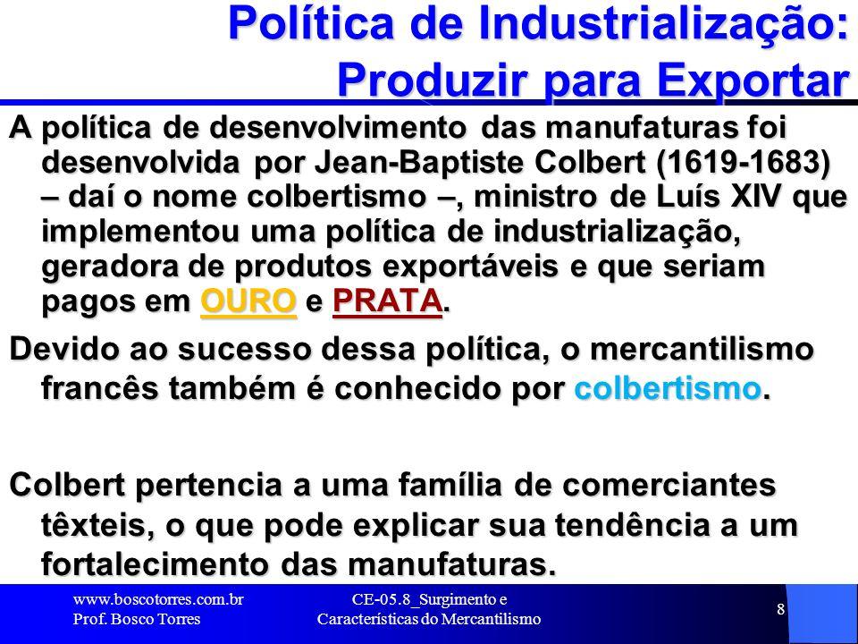 CE-05.8_Surgimento e Características do Mercantilismo 8 Política de Industrialização: Produzir para Exportar A política de desenvolvimento das manufat