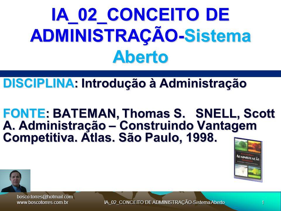 1IA_02_CONCEITO DE ADMINISTRAÇÃO-Sistema Aberto DISCIPLINA: Introdução à Administração FONTE: BATEMAN, Thomas S. SNELL, Scott A. Administração – Const
