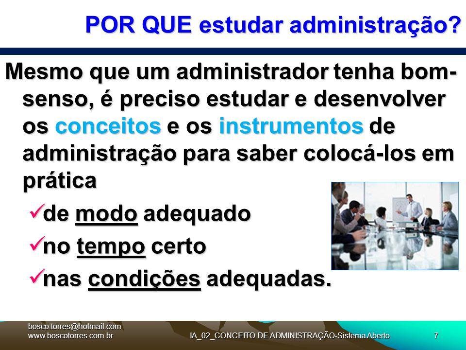 IA_02_CONCEITO DE ADMINISTRAÇÃO-Sistema Aberto7 POR QUE estudar administração? Mesmo que um administrador tenha bom- senso, é preciso estudar e desenv