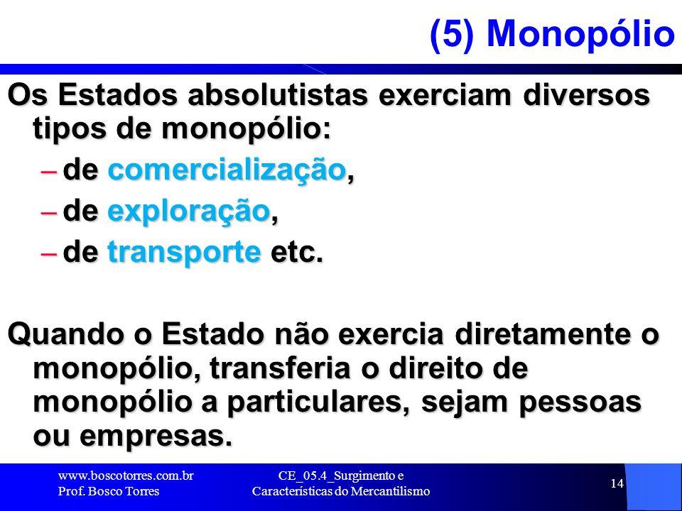 CE_05.4_Surgimento e Características do Mercantilismo 14 (5) Monopólio Os Estados absolutistas exerciam diversos tipos de monopólio: – de comercializa