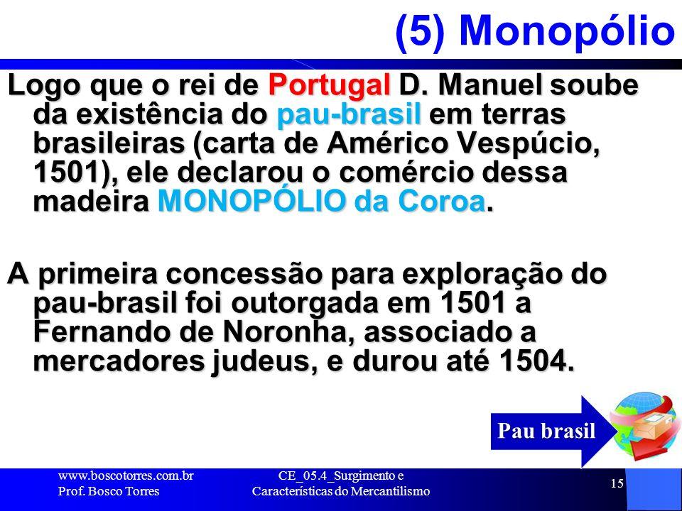 CE_05.4_Surgimento e Características do Mercantilismo 15 (5) Monopólio Logo que o rei de Portugal D. Manuel soube da existência do pau-brasil em terra