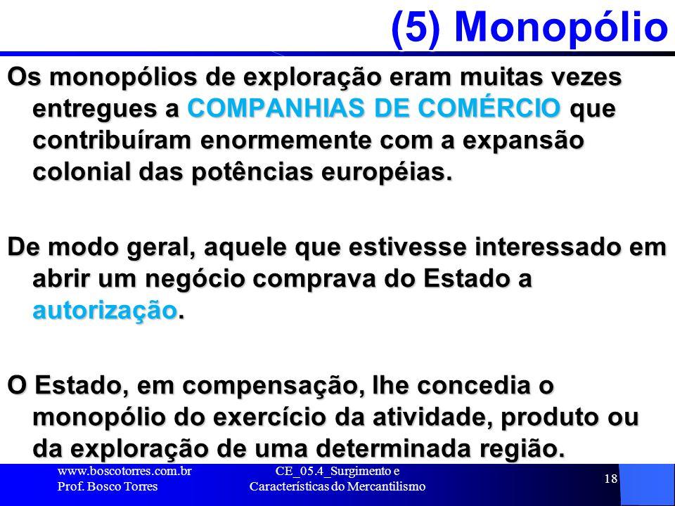 CE_05.4_Surgimento e Características do Mercantilismo 18 (5) Monopólio Os monopólios de exploração eram muitas vezes entregues a COMPANHIAS DE COMÉRCI