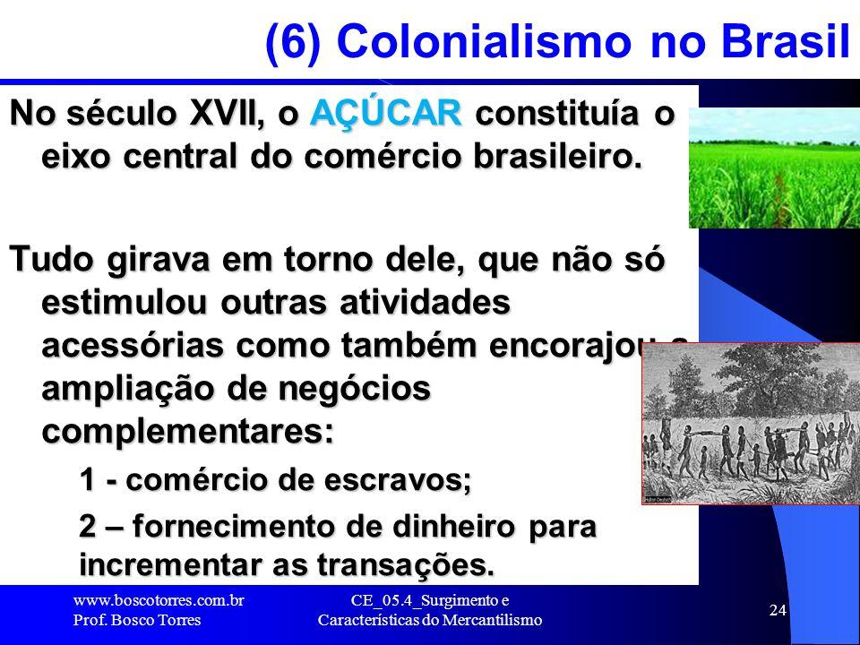CE_05.4_Surgimento e Características do Mercantilismo 24 (6) Colonialismo no Brasil No século XVII, o AÇÚCAR constituía o eixo central do comércio bra