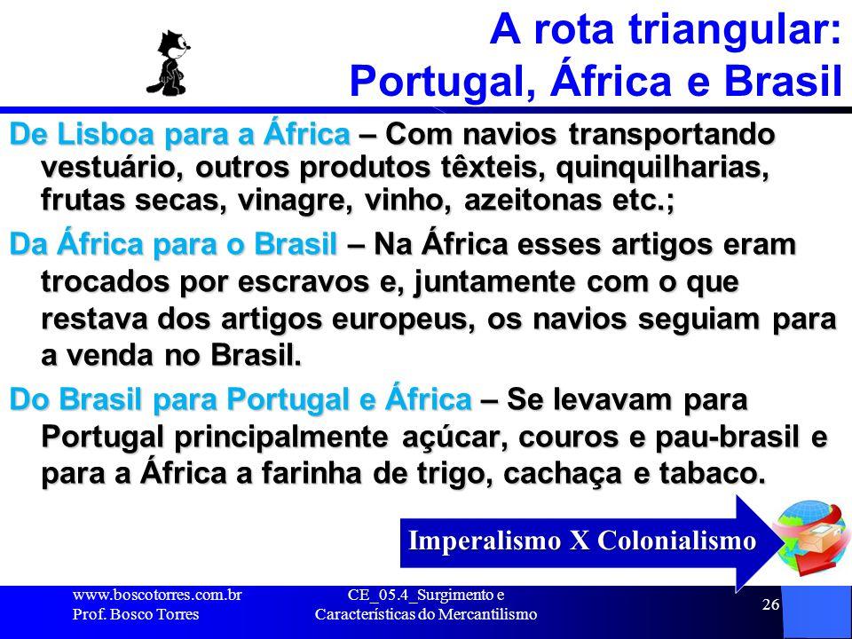 CE_05.4_Surgimento e Características do Mercantilismo 26 A rota triangular: Portugal, África e Brasil De Lisboa para a África – Com navios transportan