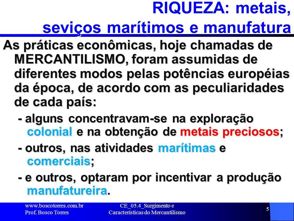 CE_05.4_Surgimento e Características do Mercantilismo 5 RIQUEZA: metais, seviços marítimos e manufatura As práticas econômicas, hoje chamadas de MERCA