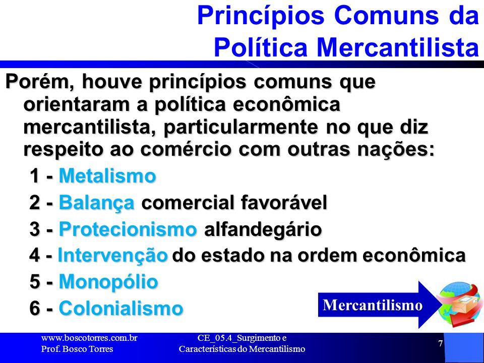 CE_05.4_Surgimento e Características do Mercantilismo 7 Princípios Comuns da Política Mercantilista Porém, houve princípios comuns que orientaram a po