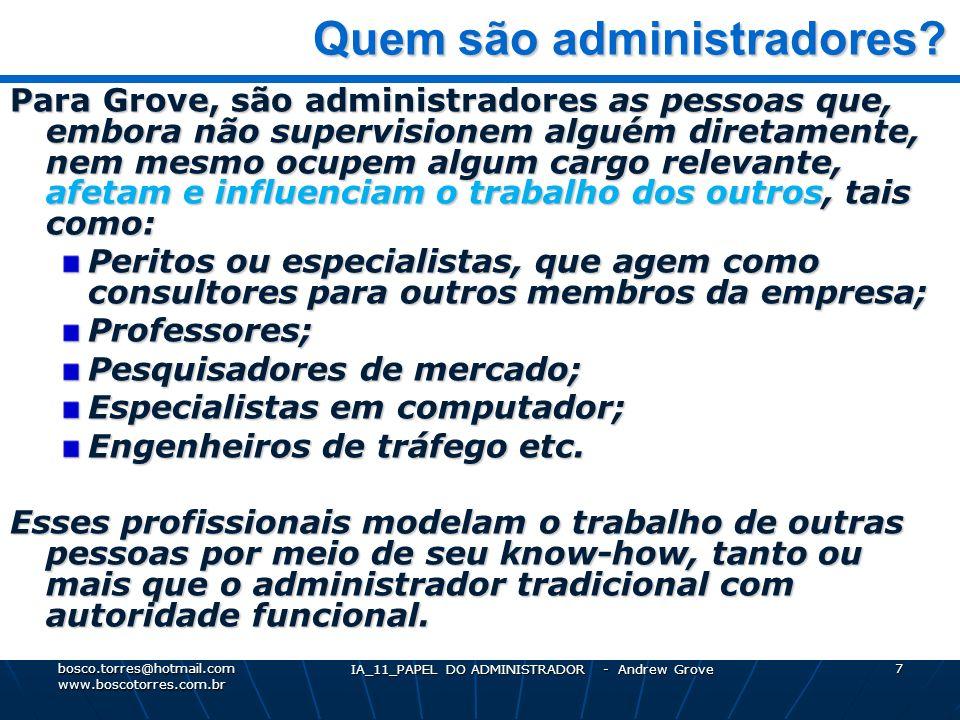 IA_11_PAPEL DO ADMINISTRADOR - Andrew Grove 8 Alta performance Alta performance Para Grove, há três idéias básicas que orientam a ADMINISTRAÇÃO DE ALTA PERFORMANCE: 1 – Alta Produtividade (os resultados, em quantidade e qualidade) 2 – Trabalho em Equipe (a união, a cooperação das pessoas) 3 – Empenho Individual (a maximização de esforço de cada um) bosco.torres@hotmail.com www.boscotorres.com.br