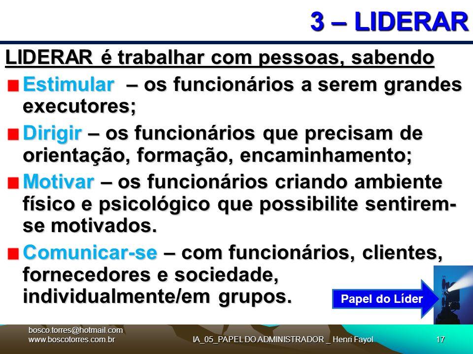 IA_05_PAPEL DO ADMINISTRADOR _ Henri Fayol17 3 – LIDERAR LIDERAR é trabalhar com pessoas, sabendo Estimular – os funcionários a serem grandes executor