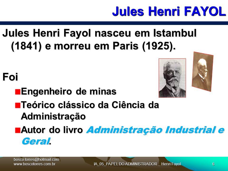Jules Henri FAYOL IA_05_PAPEL DO ADMINISTRADOR _ Henri Fayol6 Jules Henri Fayol nasceu em Istambul (1841) e morreu em Paris (1925). Foi Engenheiro de
