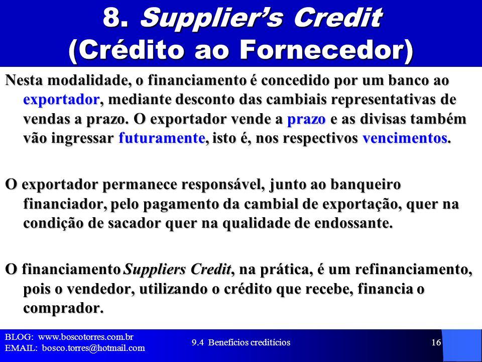 8. Suppliers Credit (Crédito ao Fornecedor) Nesta modalidade, o financiamento é concedido por um banco ao exportador, mediante desconto das cambiais r