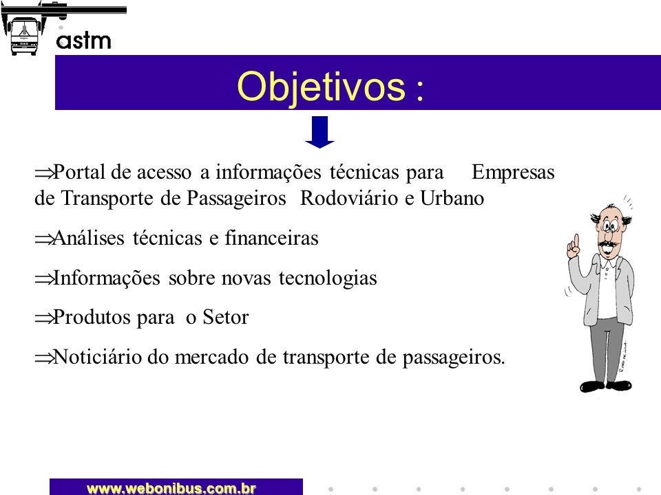 Objetivos : Portal de acesso a informações técnicas para Empresas de Transporte de Passageiros Rodoviário e Urbano Análises técnicas e financeiras Informações sobre novas tecnologias Produtos para o Setor Noticiário do mercado de transporte de passageiros.