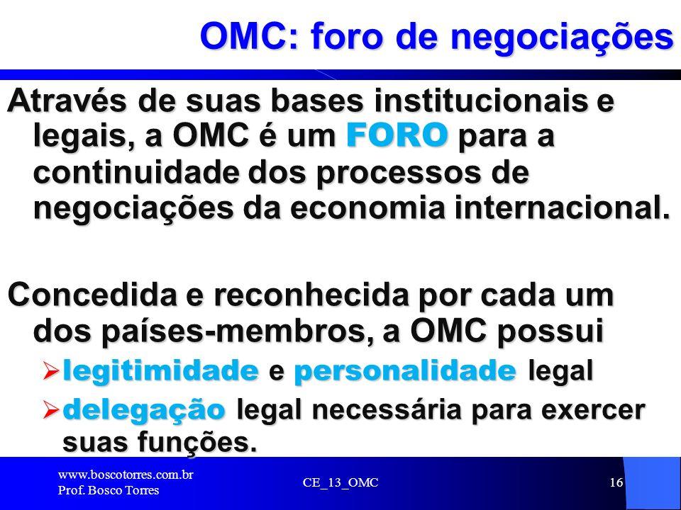CE_13_OMC16 OMC: foro de negociações Através de suas bases institucionais e legais, a OMC é um FORO para a continuidade dos processos de negociações d