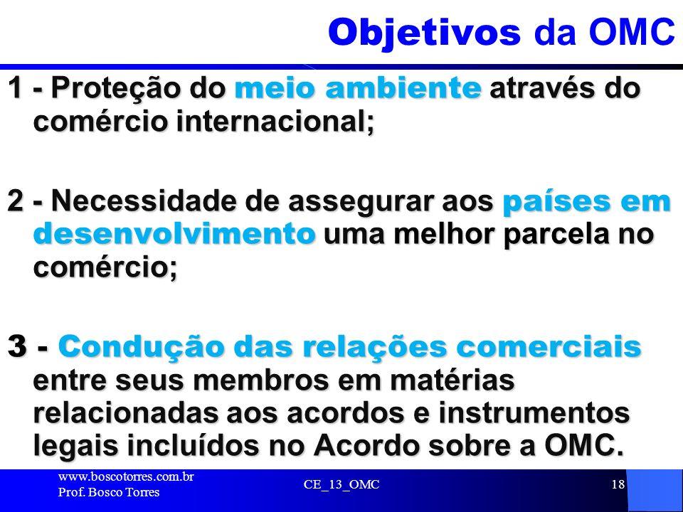 CE_13_OMC18 Objetivos da OMC 1 - Proteção do meio ambiente através do comércio internacional; 2 - Necessidade de assegurar aos países em desenvolvimen